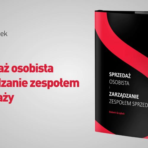 """""""Sprzedaż osobista i zarządzanie zespołem sprzedaży"""" – książka Roberta Grzybka już w księgarniach"""